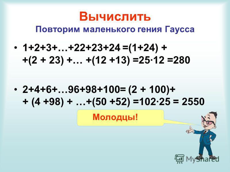 Вычислить Повторим маленького гения Гаусса 1+2+3+…+22+23+24 =(1+24) + +(2 + 23) +… +(12 +13) =25·12 =280 2+4+6+…96+98+100= (2 + 100)+ + (4 +98) + …+(50 +52) =102·25 = 2550 Молодцы!