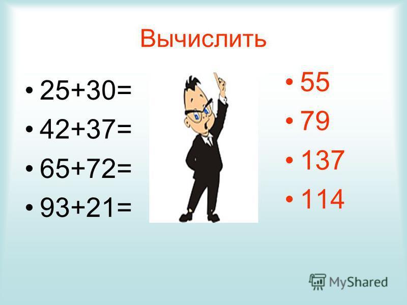 Вычислить 25+30= 42+37= 65+72= 93+21= 55 79 137 114