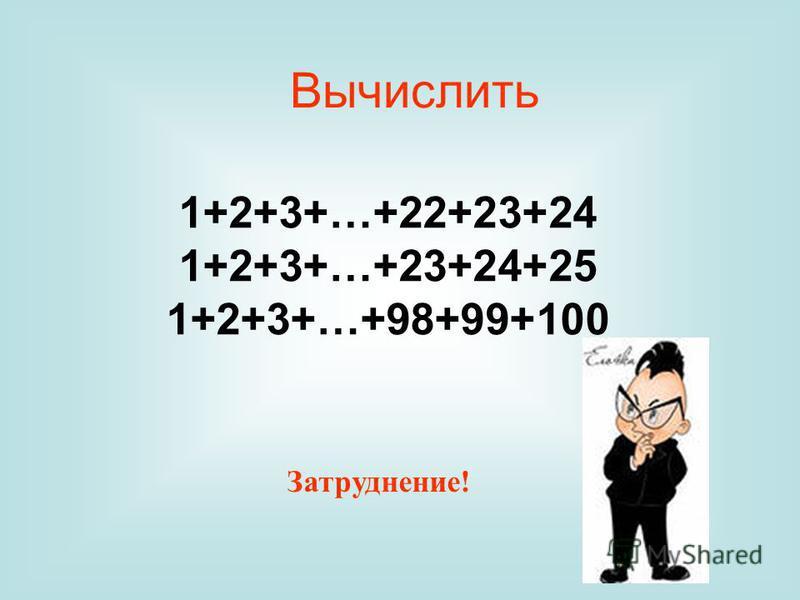 Вычислить 1+2+3+…+22+23+24 1+2+3+…+23+24+25 1+2+3+…+98+99+100 Затруднение!