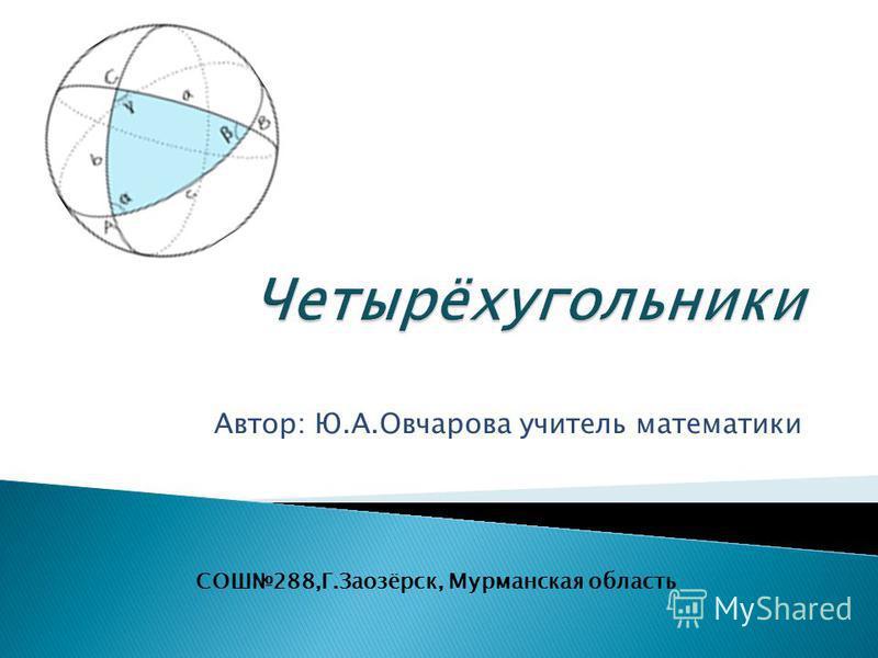 Автор: Ю.А.Овчарова учитель математики СОШ288,Г.Заозёрск, Мурманская область