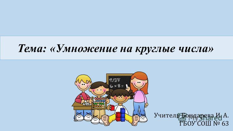 Тема: «Умножение на круглые числа» Учитель Бондарева И. А. ГБОУ СОШ 63