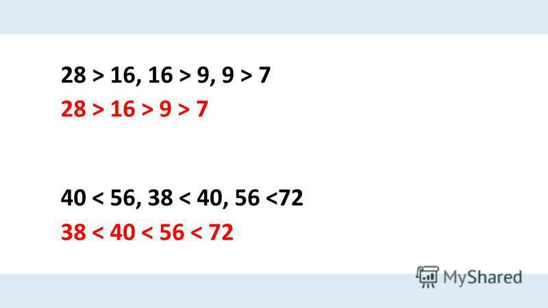 28 > 16, 16 > 9, 9 > 7 28 > 16 > 9 > 7 40 < 56, 38 < 40, 56 <72 38 < 40 < 56 < 72