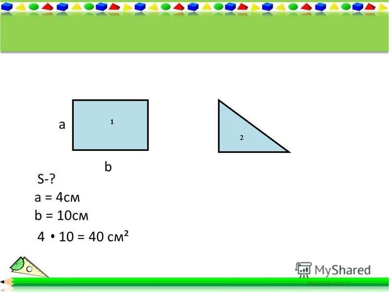 1 2 а b S-? а = 4 см b = 10 см 410 = 40 см²
