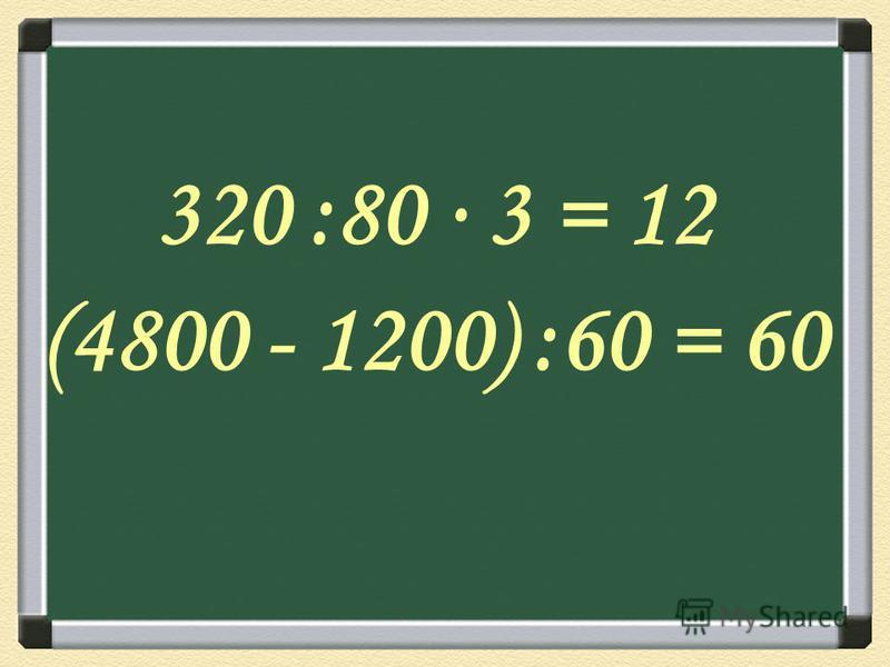 320 :80 3 = 12 (4800 - 1200) :60 = 60