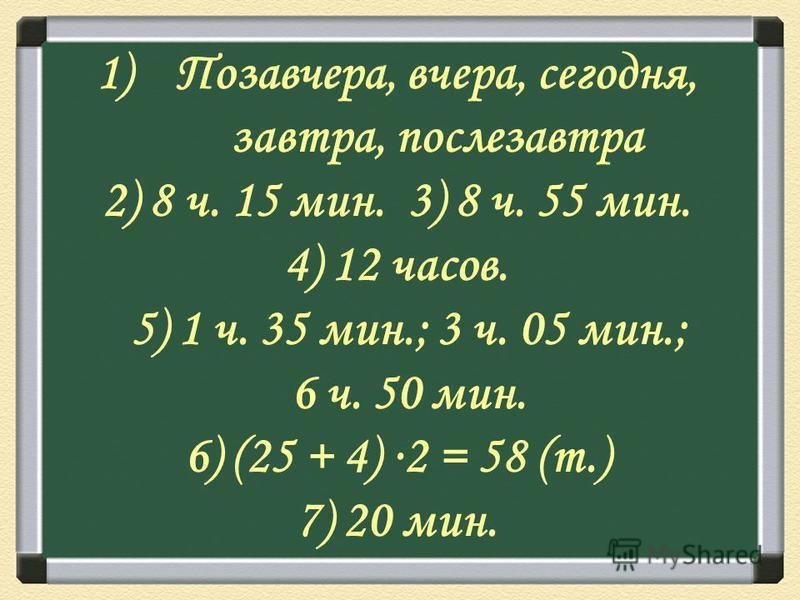 1)Позавчера, вчера, сегодня, завтра, послезавтра 2) 8 ч. 15 мин. 3) 8 ч. 55 мин. 4) 12 часов. 5) 1 ч. 35 мин.; 3 ч. 05 мин.; 6 ч. 50 мин. 6) (25 + 4) 2 = 58 (т.) 7) 20 мин.