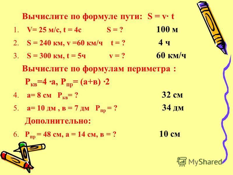 Вычислите по формуле пути: S = v· t 1. V= 25 м/с, t = 4c S = ? 100 м 2. S = 240 км, v =60 км/ч t = ? 4 ч 3. S = 300 км, t = 5 ч v = ? 60 км/ч Вычислите по формулам периметра : Р кв =4 ·а, Р пр = (а+в) ·2 4. а= 8 см Р кв = ? 32 см 5. а= 10 дм, в = 7 д