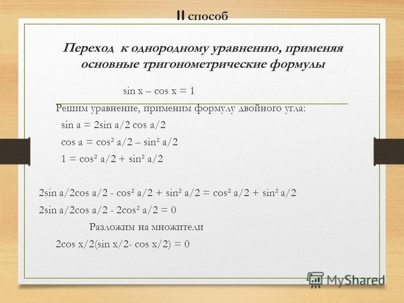 II способ Переход к однородному уравнению, применяя основные тригонометрические формулы sin x – cos x = 1 Решим уравнение, применим формулу двойного угла: sin a = 2sin a/2 cos a/2 cos a = costa/2 – sin² a/2 1 = costa/2 + sin² a/2 2sin a/2cos a/2 - co