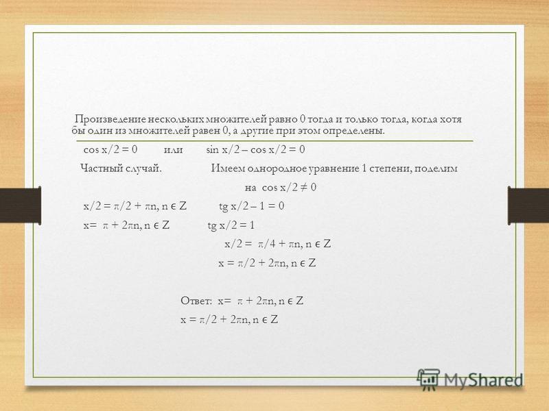 Произведение нескольких множителей равно 0 тогда и только тогда, когда хотя бы один из множителей равен 0, а другие при этом определены. cos x/2 = 0 или sin x/2 – cos x/2 = 0 Частный случай. Имеем однородное уравнение 1 степени, поделим на cos x/2 0