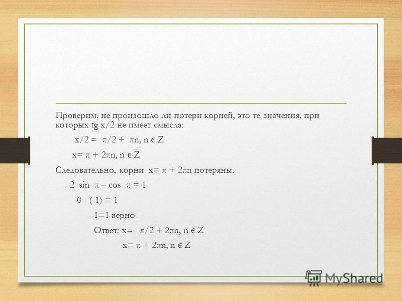 Проверим, не произошло ли потери корней, это те значения, при которых tg x/2 не имеет смысла: x/2 = π/2 + πn, n Z x= π + 2πn, n Z Следовательно, корни x= π + 2πn потеряны. 2 sin π – cos π = 1 0 - (-1) = 1 1=1 верно Ответ: x= π/2 + 2πn, n Z x= π + 2πn
