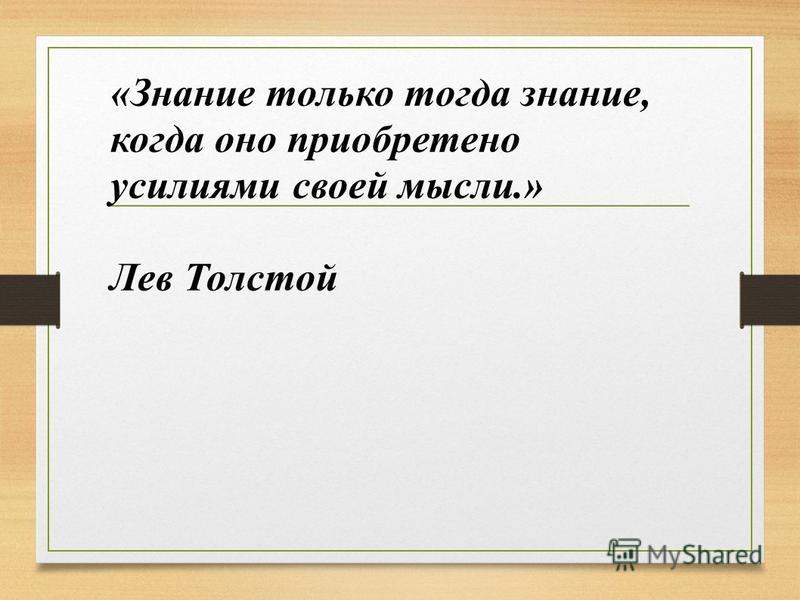 «Знание только тогда знание, когда оно приобретено усилиями своей мысли.» Лев Толстой