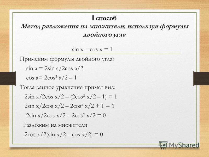 I способ Метод разложения на множители, используя формулы двойного угла sin x – cos x = 1 Применим формулы двойного угла: sin a = 2sin a/2cos a/2 cos a= 2costa/2 – 1 Тогда данное уравнение примет вид: 2sin x/2cos x/2 – (2cos² x/2 – 1) = 1 2sin x/2cos