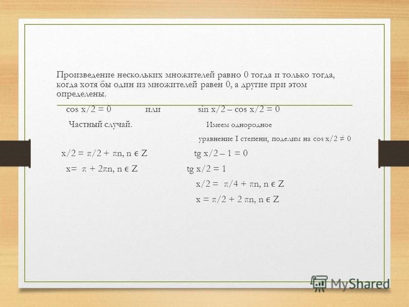 Произведение нескольких множителей равно 0 тогда и только тогда, когда хотя бы один из множителей равен 0, а другие при этом определены. cos x/2 = 0 или sin x/2 – cos x/2 = 0 Частный случай. Имеем однородное уравнение I степени, поделим на cos x/2 0
