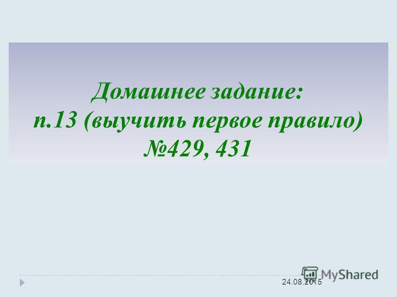 Домашнее задание: п.13 (выучить первое правило) 429, 431 24.08.2015