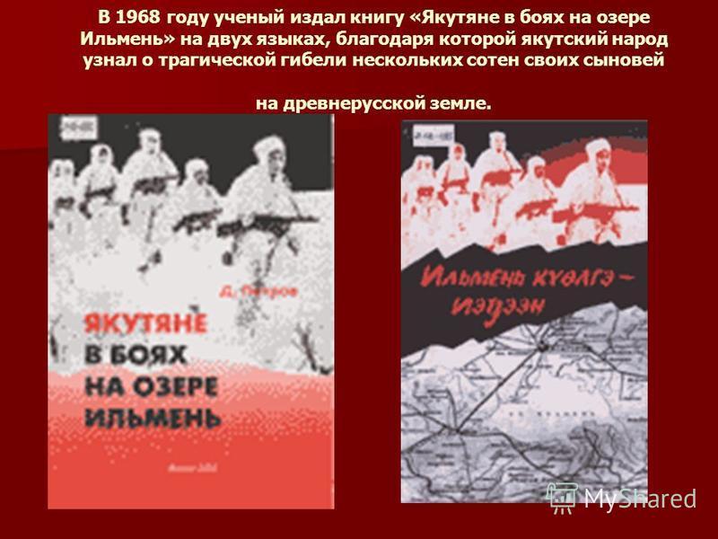 В 1968 году ученый издал книгу «Якутяне в боях на озере Ильмень» на двух языках, благодаря которой якутский народ узнал о трагической гибели нескольких сотен своих сыновей на древнерусской земле.