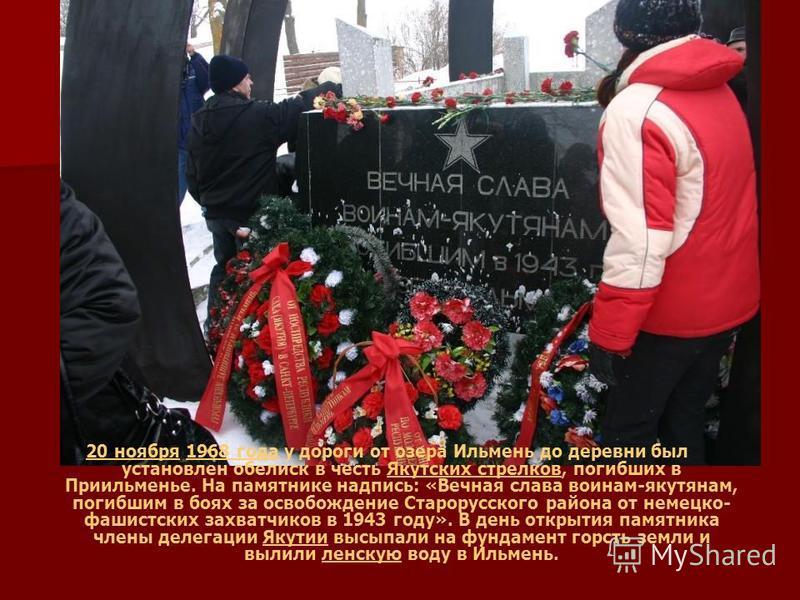20 ноября 20 ноября 1968 года у дороги от озера Ильмень до деревни был установлен обелиск в честь Якутских стрелков, погибших в Приильменье. На памятнике надпись: «Вечная слава воинам-якутянам, погибшим в боях за освобождение Старорусского района от