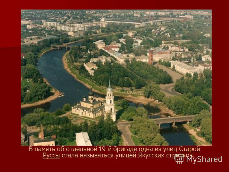 В память об отдельной 19-й бригаде одна из улиц Старой Руссы стала называться улицей Якутских стрелков.Старой Руссы