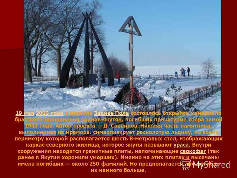 19 мая 19 мая 2000 года в деревне Заднее Поле состоялось открытие мемориала братского захоронения воинов-якутян, погибших при штурме озера зимой 1943 года. Автор проекта Д. Саввинов. Нижняя часть памятника, выполненная из мрамора, символизирует раско