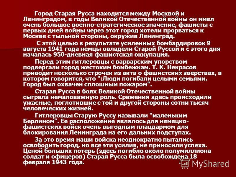 Город Старая Русса находится между Москвой и Ленинградом, в годы Великой Отечественной войны он имел очень большое военно-стратегическое значение, фашисты с первых дней войны через этот город хотели прорваться к Москве с тыльной стороны, окружив Лени