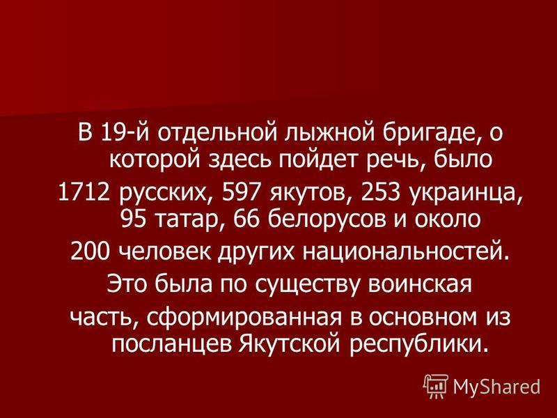 В 19-й отдельной лыжной бригаде, о которой здесь пойдет речь, было 1712 русских, 597 якутов, 253 украинца, 95 татар, 66 белорусов и около 200 человек других национальностей. Это была по существу воинская часть, сформированная в основном из посланцев