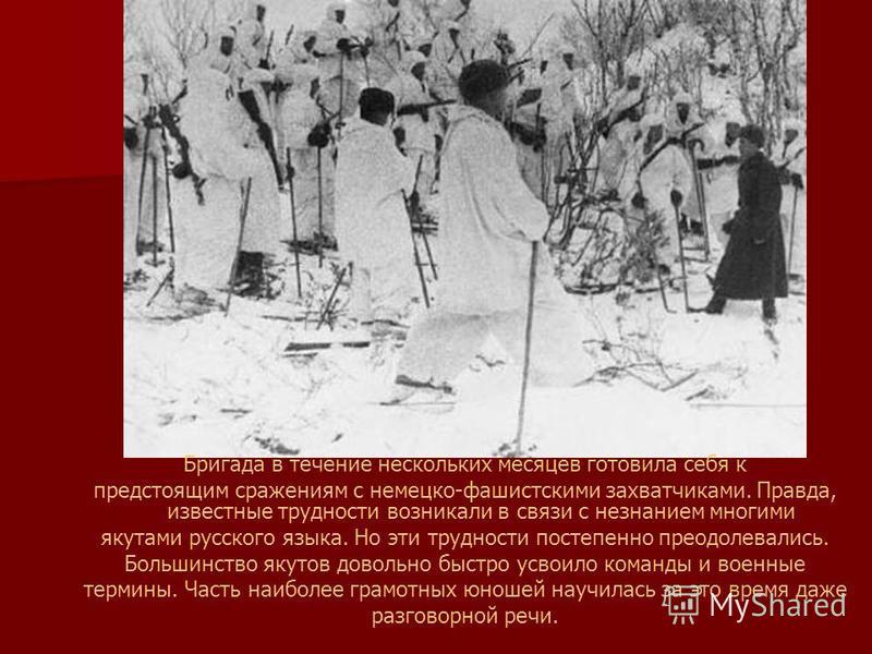 Бригада в течение нескольких месяцев готовила себя к предстоящим сражениям с немецко-фашистскими захватчиками. Правда, известные трудности возникали в связи с незнанием многими якутами русского языка. Но эти трудности постепенно преодолевались. Больш