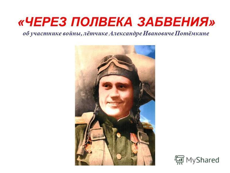 «ЧЕРЕЗ ПОЛВЕКА ЗАБВЕНИЯ» об участнике войны, лётчике Александре Ивановиче Потёмкине