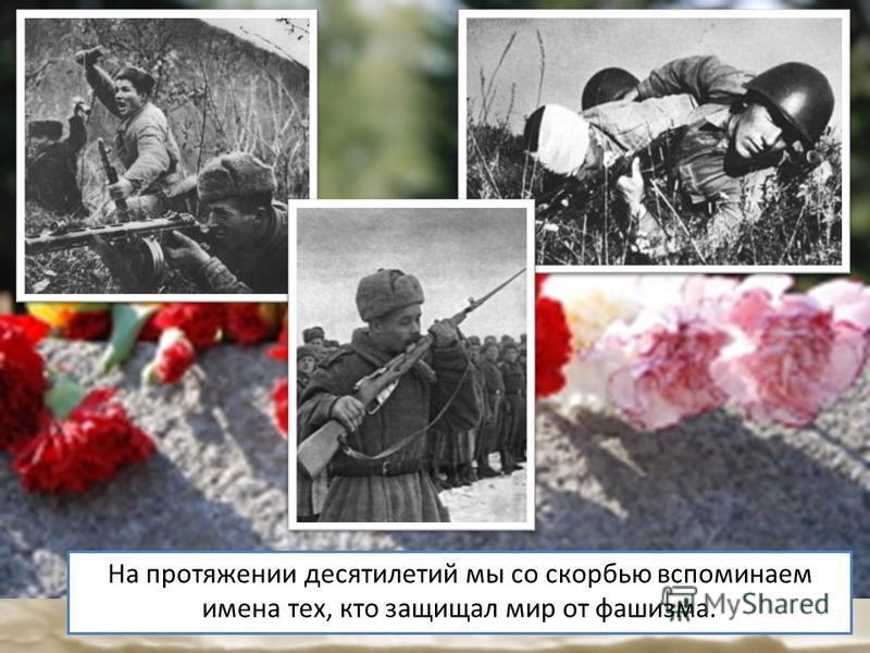 На протяжении десятилетий мы со скорбью вспоминаем имена тех, кто защищал мир от фашизма.