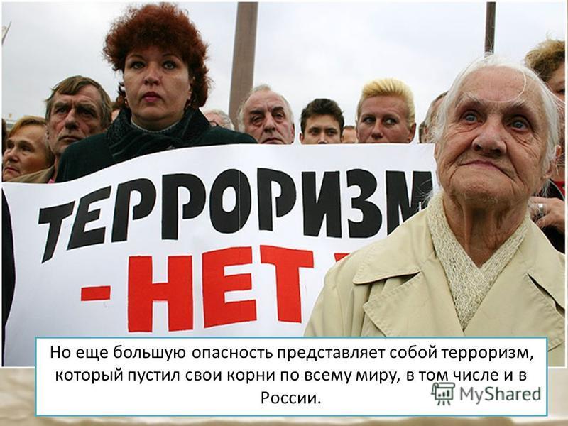 Но еще большую опасность представляет собой терроризм, который пустил свои корни по всему миру, в том числе и в России.