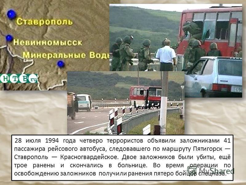 28 июля 1994 года четверо террористов объявили заложниками 41 пассажира рейсового автобуса, следовавшего по маршруту Пятигорск Ставрополь Красногвардейское. Двое заложников были убиты, ещё трое ранены и скончались в больнице. Во время операции по осв