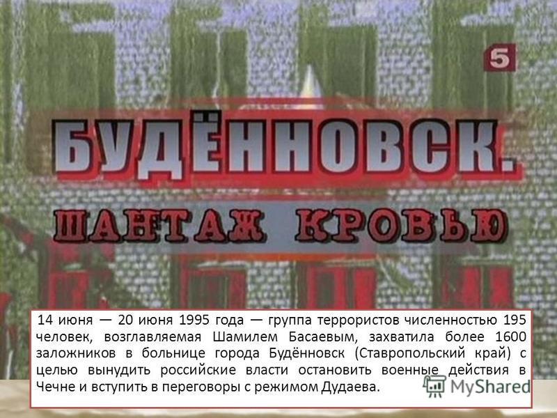 14 июня 20 июня 1995 года группа террористов численностью 195 человек, возглавляемая Шамилем Басаевым, захватила более 1600 заложников в больнице города Будённовск (Ставропольский край) с целью вынудить российские власти остановить военные действия в