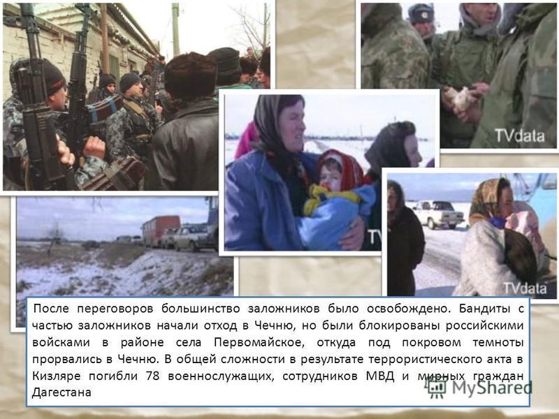 После переговоров большинство заложников было освобождено. Бандиты с частью заложников начали отход в Чечню, но были блокированы российскими войсками в районе села Первомайское, откуда под покровом темноты прорвались в Чечню. В общей сложности в резу