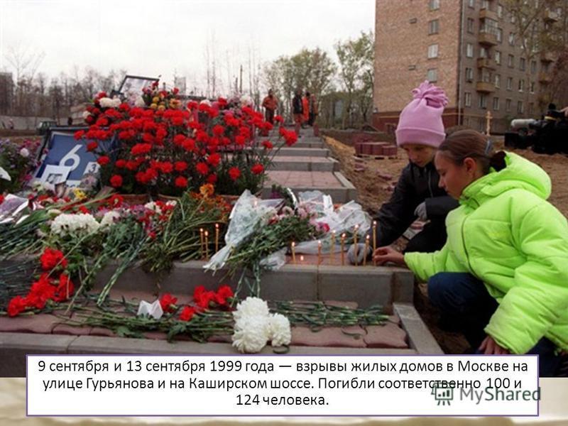 9 сентября и 13 сентября 1999 года взрывы жилых домов в Москве на улице Гурьянова и на Каширском шоссе. Погибли соответственно 100 и 124 человека.