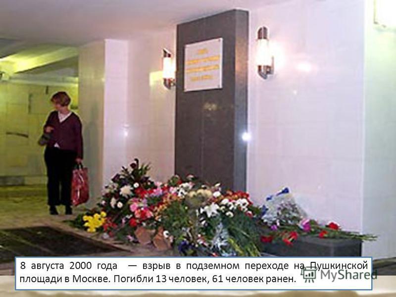 8 августа 2000 года взрыв в подземном переходе на Пушкинской площади в Москве. Погибли 13 человек, 61 человек ранен.