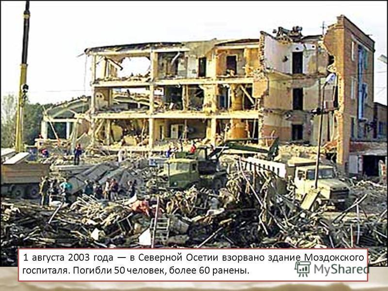 1 августа 2003 года в Северной Осетии взорвано здание Моздокского госпиталя. Погибли 50 человек, более 60 ранены.