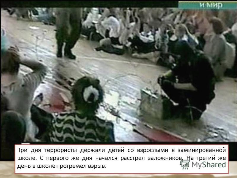 Три дня террористы держали детей со взрослыми в заминированной школе. С первого же дня начался расстрел заложников. На третий же день в школе прогремел взрыв.