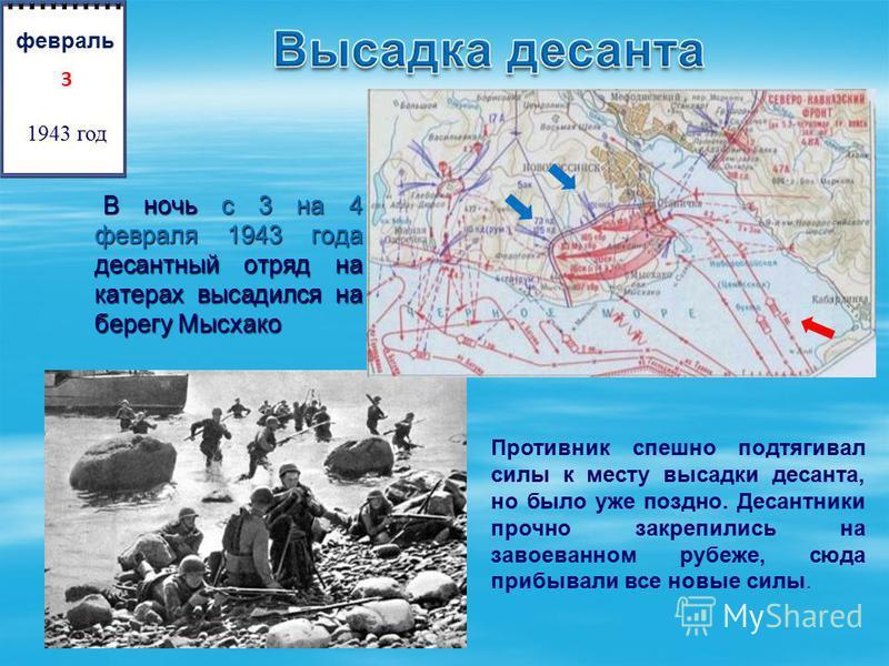 3 1943 год февраль В ночь с 3 на 4 февраля 1943 года десантный отряд на катерах высадился на берегу Мысхако Противник спешно подтягивал силы к месту высадки десанта, но было уже поздно. Десантники прочно закрепились на завоеванном рубеже, сюда прибыв