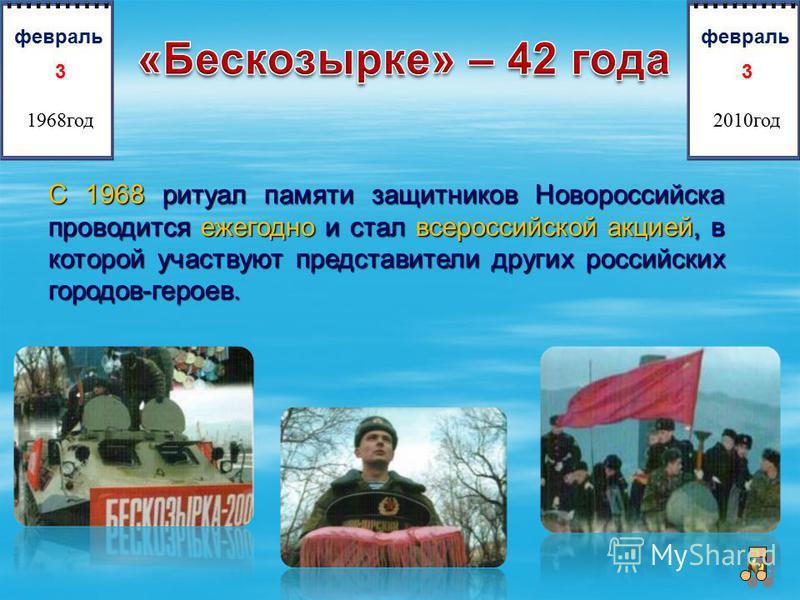 С 1968 ритуал памяти защитников Новороссийска проводится ежегодно и стал всероссийской акцией, в которой участвуют представители других российских городов-героев. 3 1968 год февраль 3 2010 год февраль