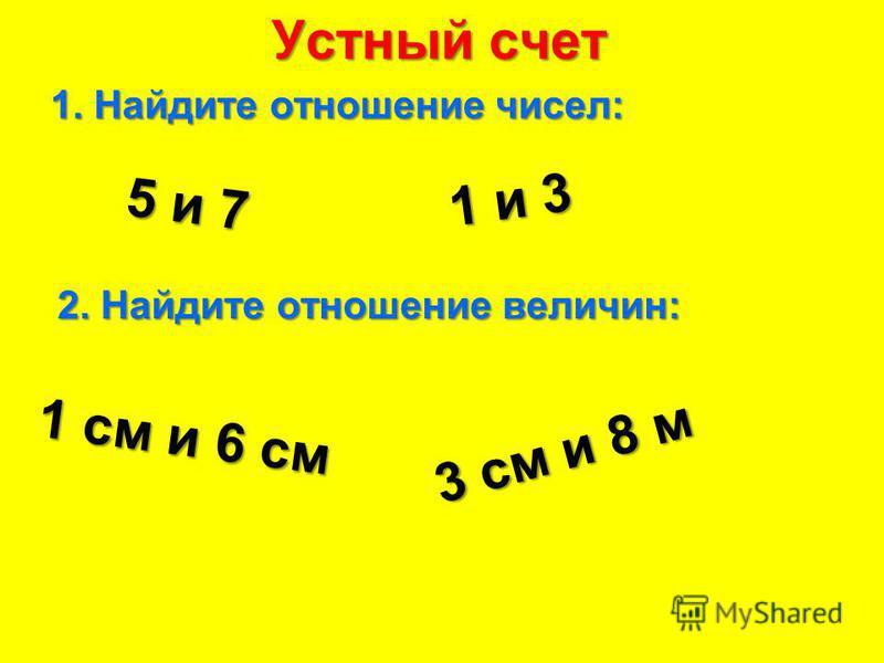 Устный счет 1. Найдите отношение чисел: 5 и 7 1 и 3 2. Найдите отношение величин: 1 см и 6 см 3 см и 8 м