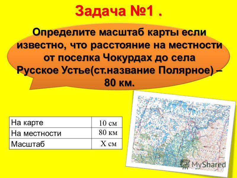 Задача 1. Определите масштаб карты если известно, что расстояние на местности от поселка Чокурдах до села Русское Устье(ст.название Полярное) – 80 км. На карте На местности Масштаб X см 80 км 10 см