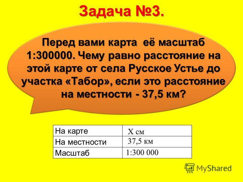 Задача 3. Перед вами карта её масштаб 1:300000. Чему равно расстояние на этой карте от села Русское Устье до участка «Табор», если это расстояние на местности - 37,5 км? На карте На местности Масштаб 1:300 000 37,5 км X см