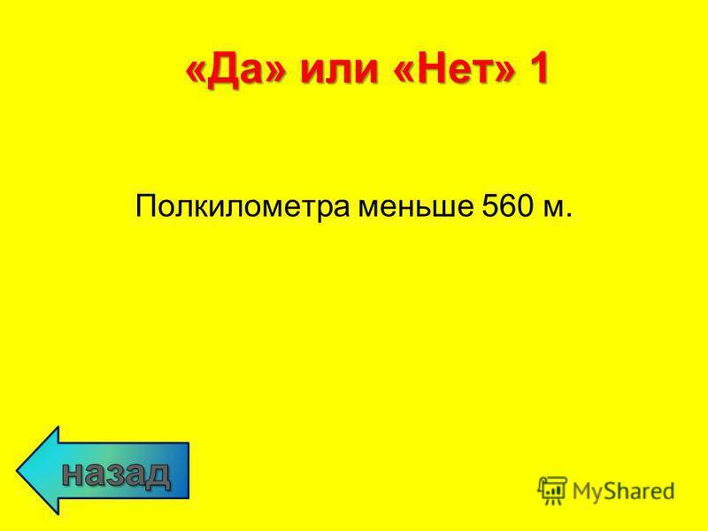 Полкилометра меньше 560 м. «Да» или «Нет» 1