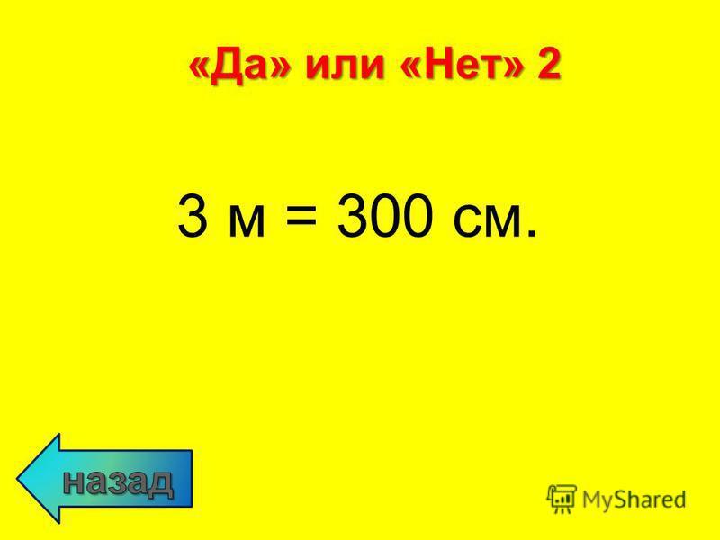 3 м = 300 см. «Да» или «Нет» 2