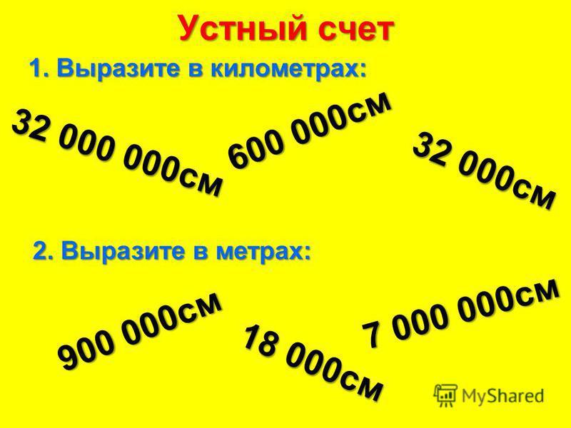 Устный счет 1. Выразите в километрах: 32 000 000 см 600 000 см 32 000 см 2. Выразите в метрах: 900 000 см 18 000 см 7 000 000 см