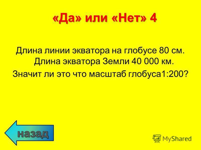 Длина линии экватора на глобусе 80 см. Длина экватора Земли 40 000 км. Значит ли это что масштаб глобуса 1:200? «Да» или «Нет» 4