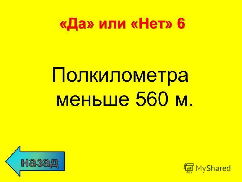 Полкилометра меньше 560 м. «Да» или «Нет» 6