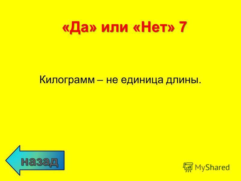 Килограмм – не единица длины. «Да» или «Нет» 7