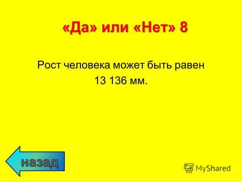 Рост человека может быть равен 13 136 мм. «Да» или «Нет» 8