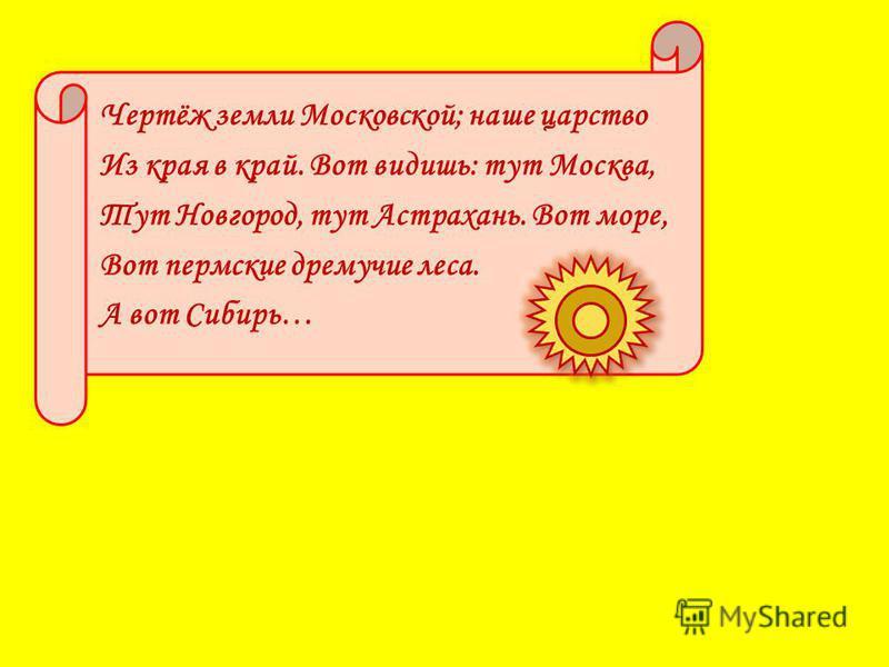 Чертёж земли Московской; наше царство Из края в край. Вот видишь: тут Москва, Тут Новгород, тут Астрахань. Вот море, Вот пермские дремучие леса. А вот Сибирь…