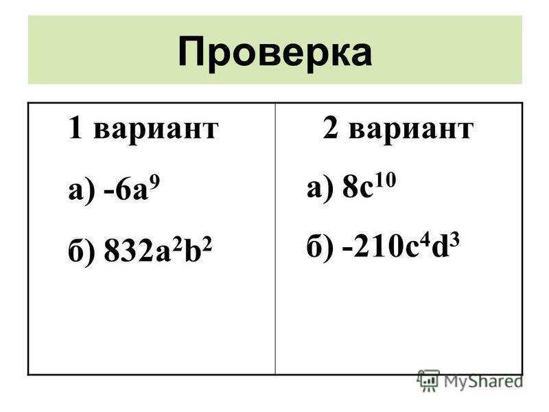 Проверка 1 вариант a) -6a 9 б) 832 а 2 b 2 2 вариант a) 8c 10 б) -210 с 4 d 3