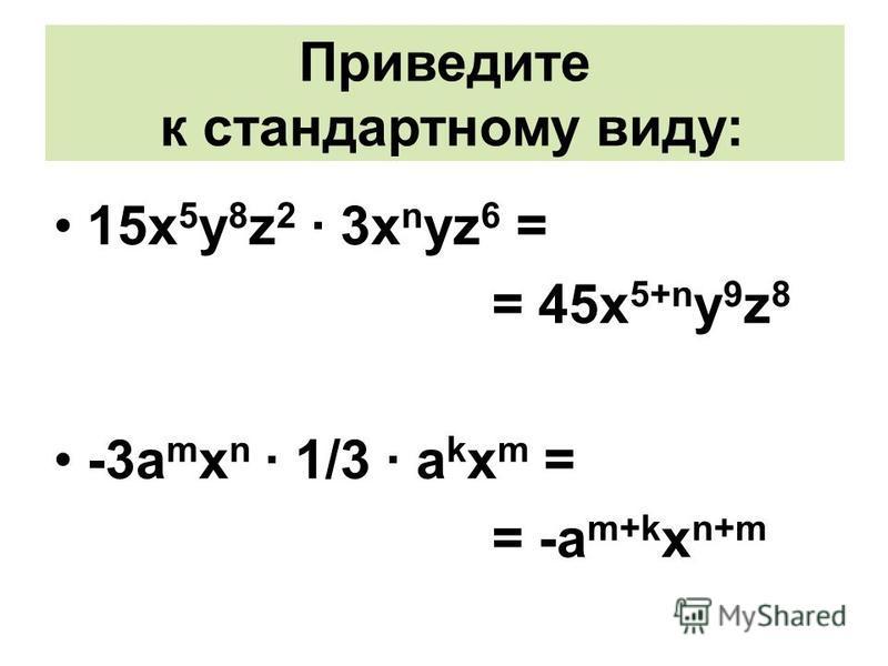 Решите 15 х 5 у 8 z 2 · 3x n yz 6 = = 45 х 5+n y 9 z 8 -3a m x n · 1/3 · a k x m = = -a m+k x n+m Приведите к стандартному виду: