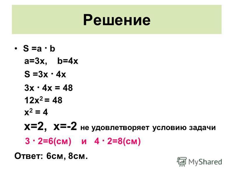 Решение S =a · b a=3x, b=4x S =3x · 4x 3x · 4x = 48 12x 2 = 48 x 2 = 4 x=2, x=-2 не удовлетворяет условию задачи 3 · 2=6(см) и 4 · 2=8(см) Ответ: 6 см, 8 см.